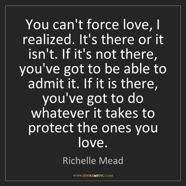Richelle Mead: You can't force love, I realized. It's there or it isn't....