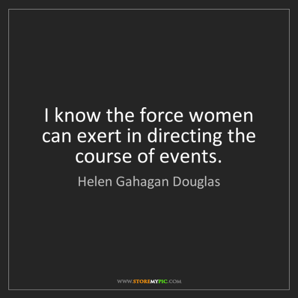 Helen Gahagan Douglas: I know the force women can exert in directing the course...
