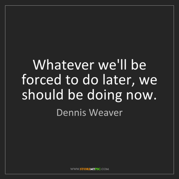 Dennis Weaver: Whatever we'll be forced to do later, we should be doing...