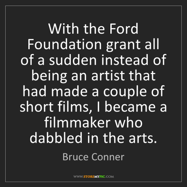 Bruce Conner: With the Ford Foundation grant all of a sudden instead...