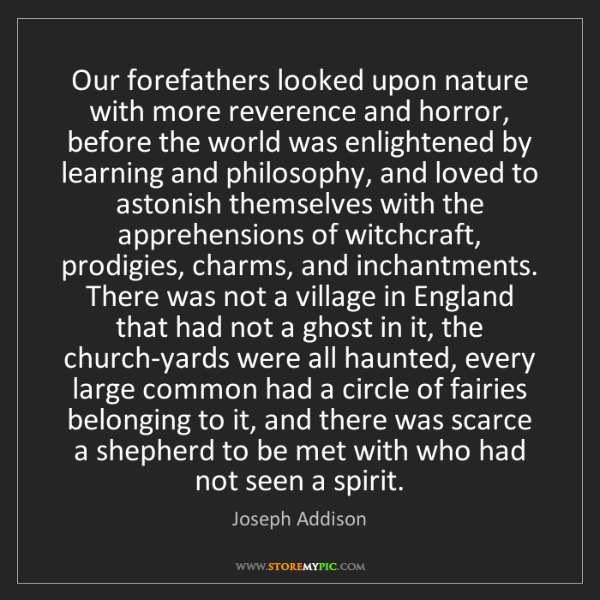 Joseph Addison: Our forefathers looked upon nature with more reverence...