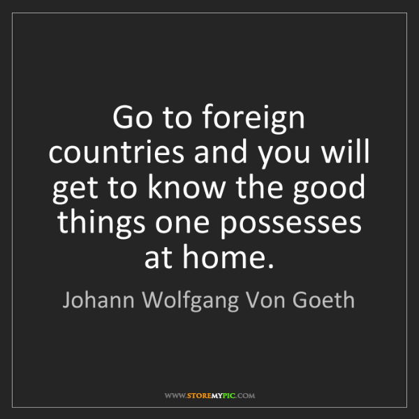 Johann Wolfgang Von Goeth: Go to foreign countries and you will get to know the...