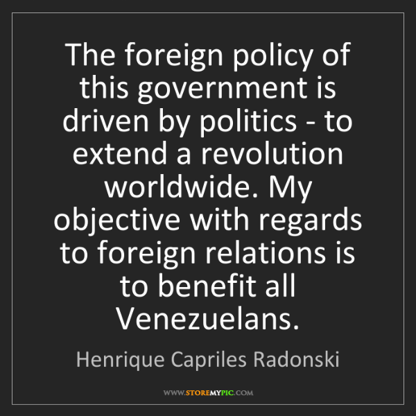 Henrique Capriles Radonski: The foreign policy of this government is driven by politics...