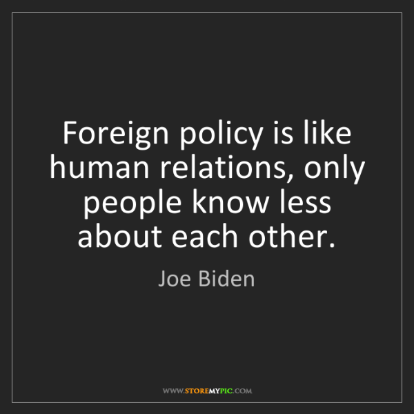 Joe Biden: Foreign policy is like human relations, only people know...