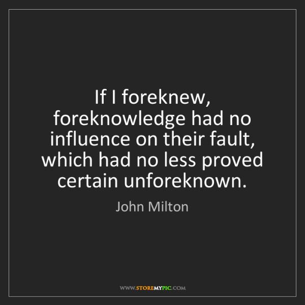 John Milton: If I foreknew, foreknowledge had no influence on their...