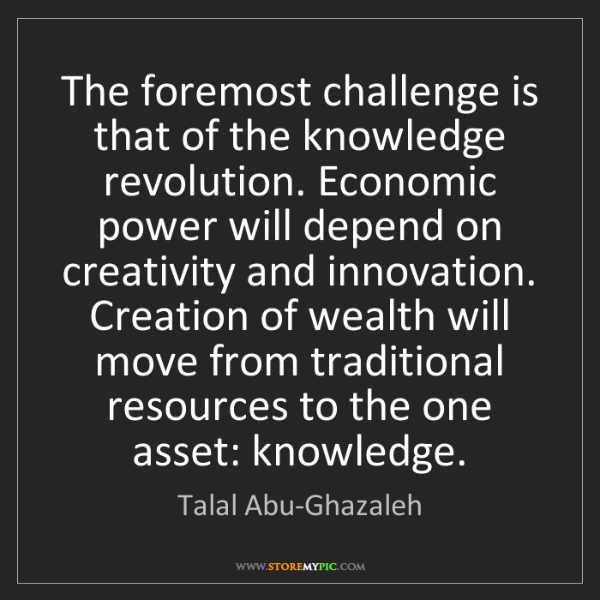 Talal Abu-Ghazaleh: The foremost challenge is that of the knowledge revolution....