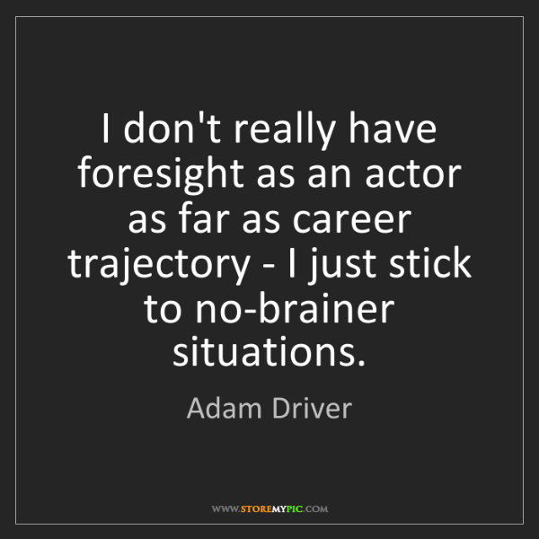 Adam Driver: I don't really have foresight as an actor as far as career...