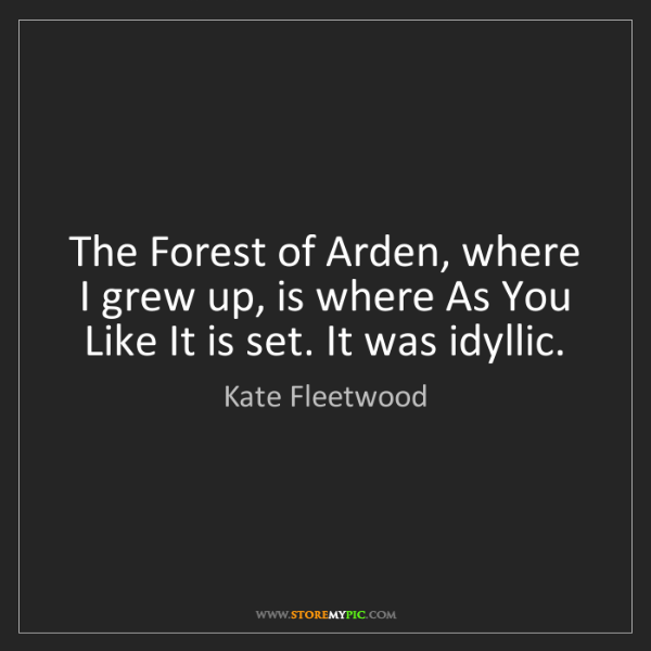 Kate Fleetwood: The Forest of Arden, where I grew up, is where As You...