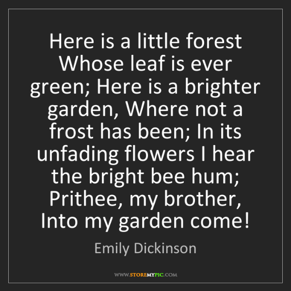 Emily Dickinson: Here is a little forest Whose leaf is ever green; Here...