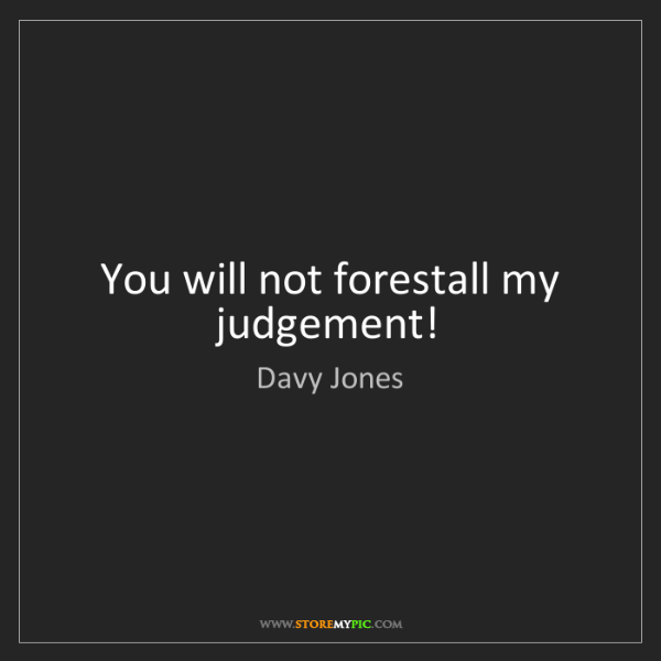 Davy Jones: You will not forestall my judgement!