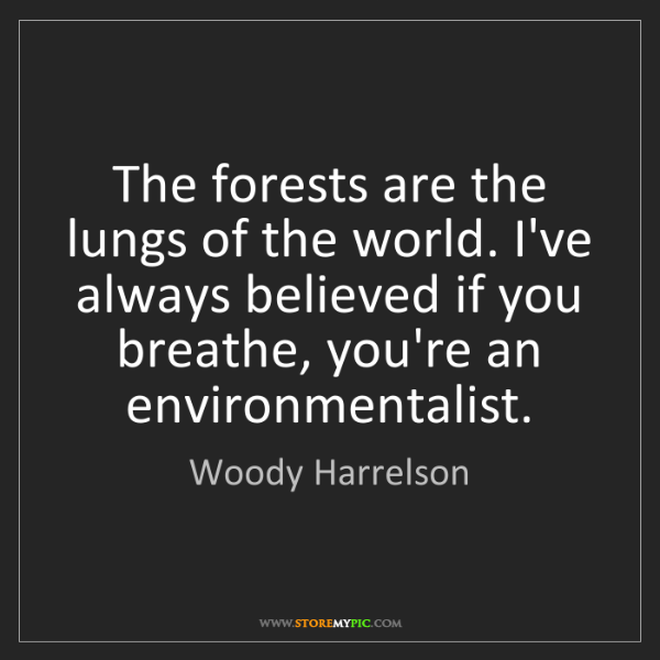 Woody Harrelson: The forests are the lungs of the world. I've always believed...