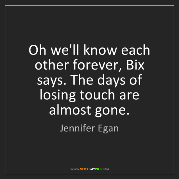 Jennifer Egan: Oh we'll know each other forever, Bix says. The days...