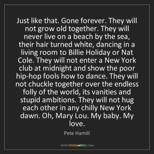 Pete Hamill: Just like that. Gone forever. They will not grow old...
