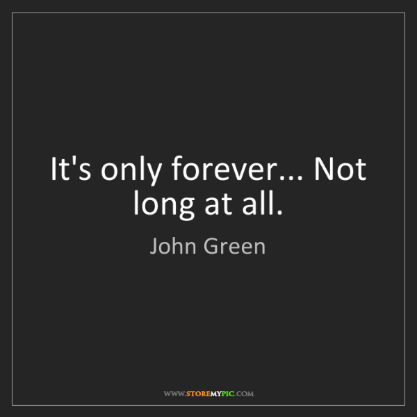 John Green: It's only forever... Not long at all.