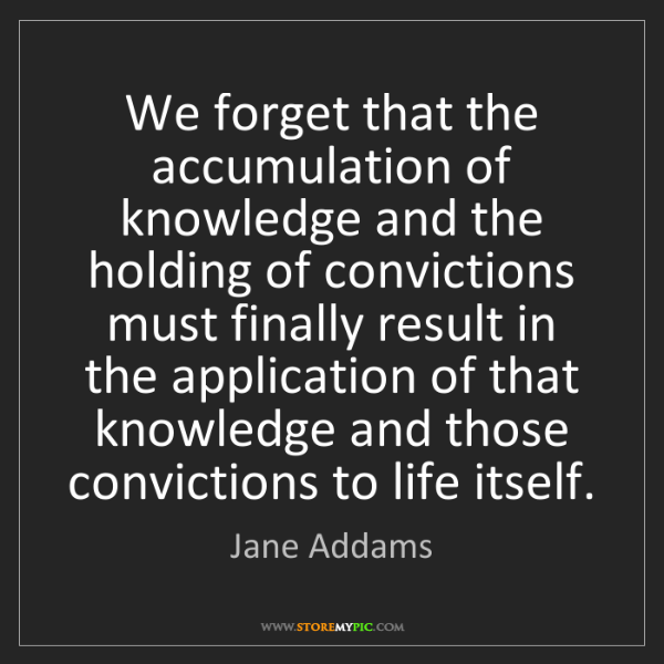 Jane Addams: We forget that the accumulation of knowledge and the...