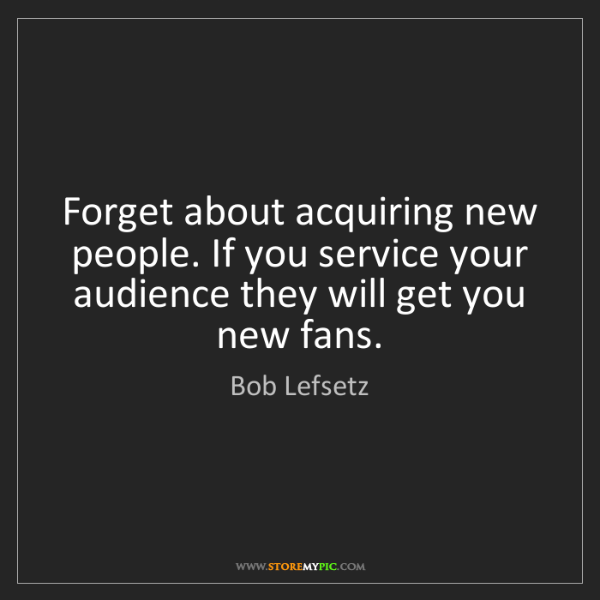 Bob Lefsetz: Forget about acquiring new people. If you service your...