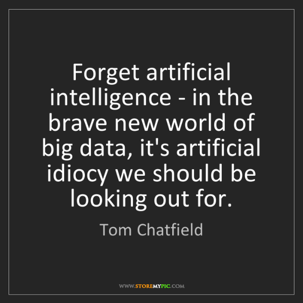 Tom Chatfield: Forget artificial intelligence - in the brave new world...