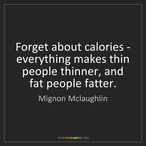 Mignon Mclaughlin: Forget about calories - everything makes thin people...