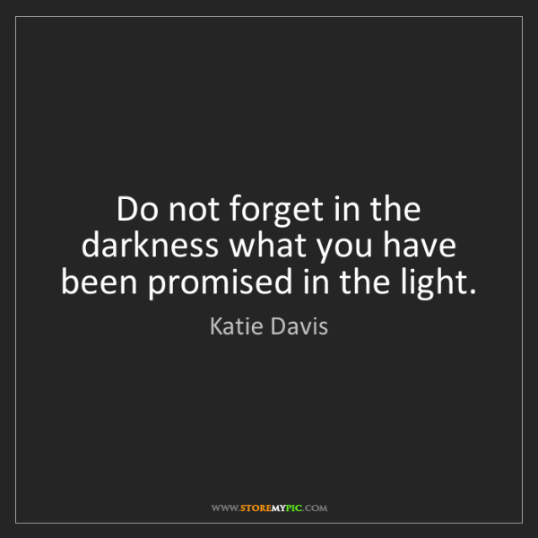 Katie Davis: Do not forget in the darkness what you have been promised...