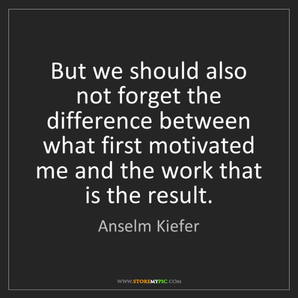 Anselm Kiefer: But we should also not forget the difference between...