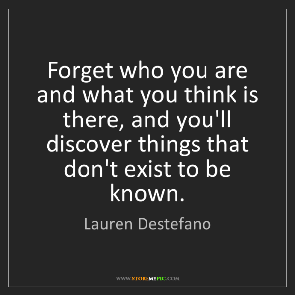 Lauren Destefano: Forget who you are and what you think is there, and you'll...