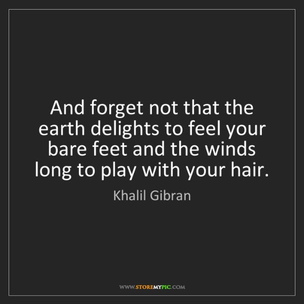 Khalil Gibran: And forget not that the earth delights to feel your bare...