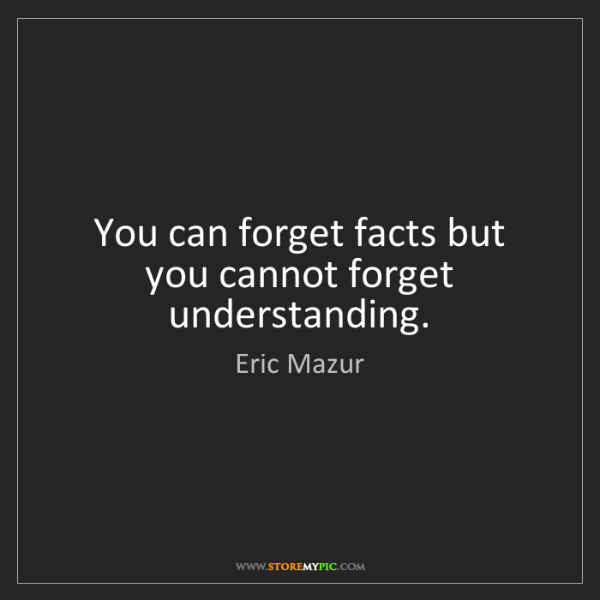 Eric Mazur: You can forget facts but you cannot forget understanding.