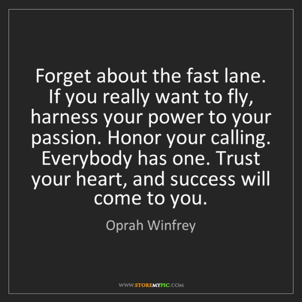 Oprah Winfrey: Forget about the fast lane. If you really want to fly,...