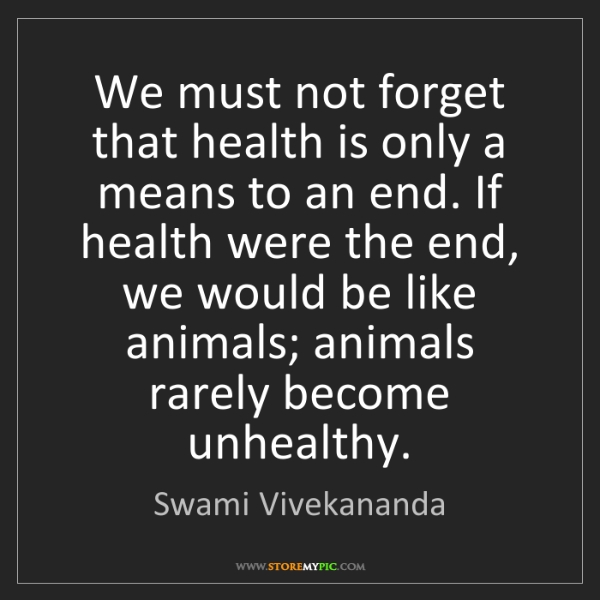 Swami Vivekananda: We must not forget that health is only a means to an...