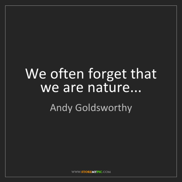 Andy Goldsworthy: We often forget that we are nature...