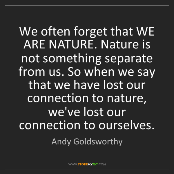 Andy Goldsworthy: We often forget that WE ARE NATURE. Nature is not something...