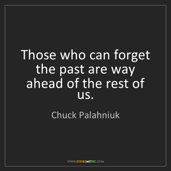 Chuck Palahniuk: Those who can forget the past are way ahead of the rest...