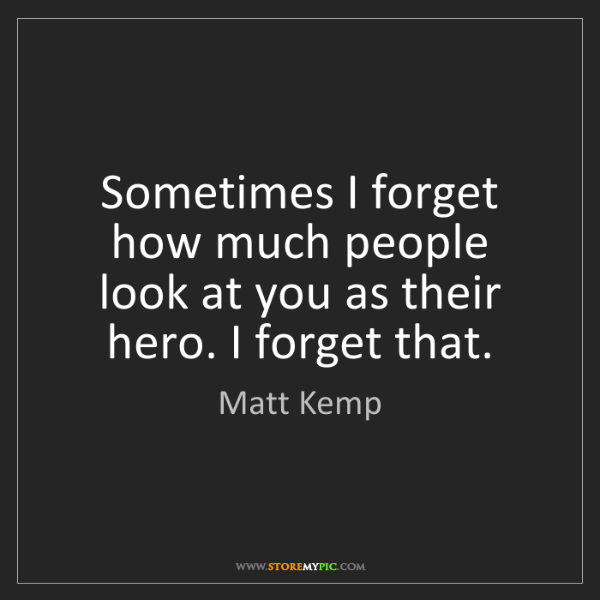 Matt Kemp: Sometimes I forget how much people look at you as their...