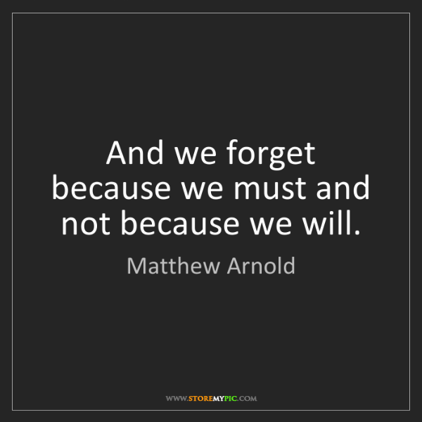 Matthew Arnold: And we forget because we must and not because we will.