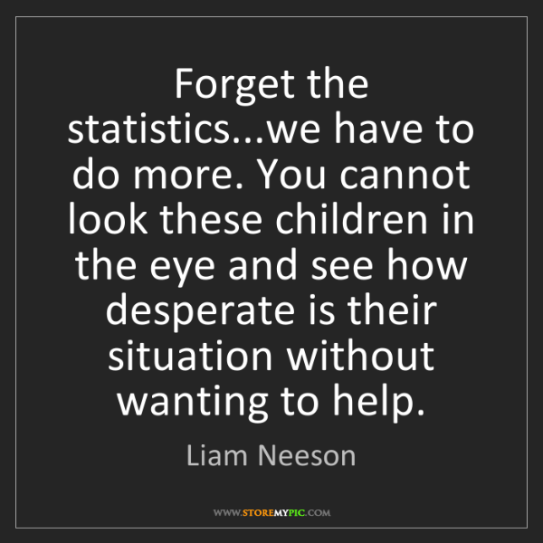 Liam Neeson: Forget the statistics...we have to do more. You cannot...