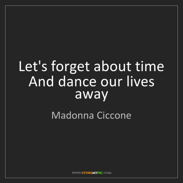 Madonna Ciccone: Let's forget about time   And dance our lives away