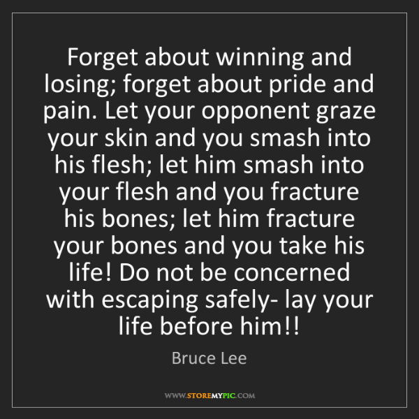 Bruce Lee: Forget about winning and losing; forget about pride and...