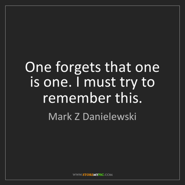 Mark Z Danielewski: One forgets that one is one. I must try to remember this.