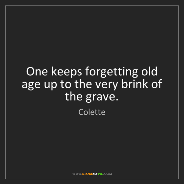 Colette: One keeps forgetting old age up to the very brink of...