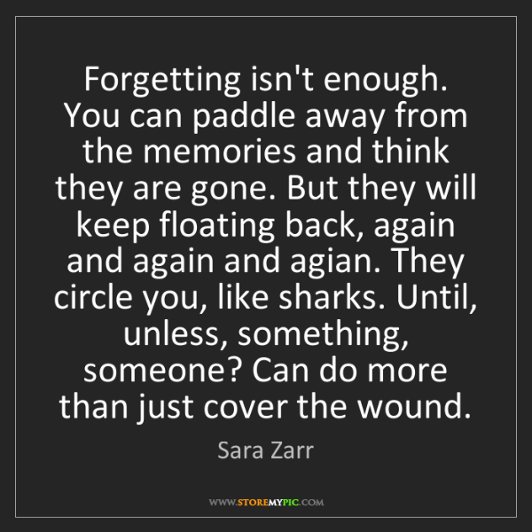 Sara Zarr: Forgetting isn't enough. You can paddle away from the...