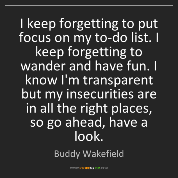 Buddy Wakefield: I keep forgetting to put focus on my to-do list. I keep...