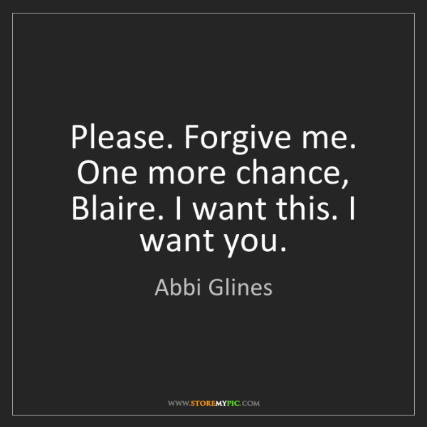 Abbi Glines: Please. Forgive me. One more chance, Blaire. I want this....