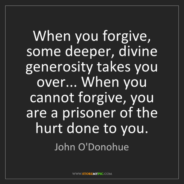 John O'Donohue: When you forgive, some deeper, divine generosity takes...