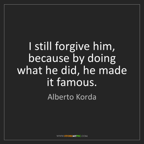 Alberto Korda: I still forgive him, because by doing what he did, he...