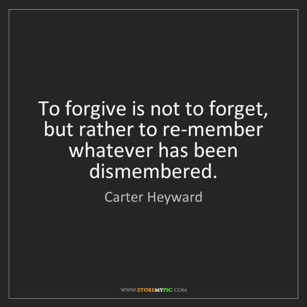 Carter Heyward: To forgive is not to forget, but rather to re-member...