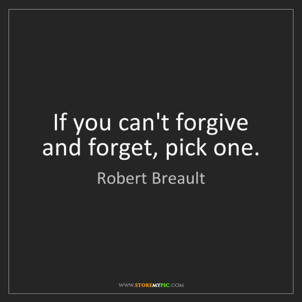 Robert Breault: If you can't forgive and forget, pick one.