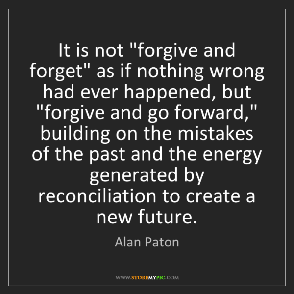 "Alan Paton: It is not ""forgive and forget"" as if nothing wrong had..."