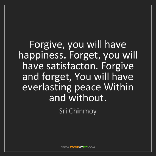 Sri Chinmoy: Forgive, you will have happiness. Forget, you will have...
