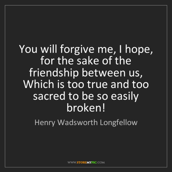 Henry Wadsworth Longfellow: You will forgive me, I hope, for the sake of the friendship...