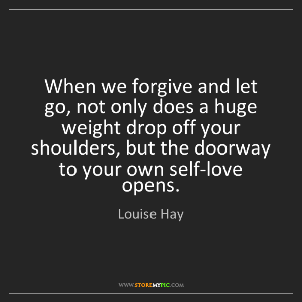 Louise Hay: When we forgive and let go, not only does a huge weight...
